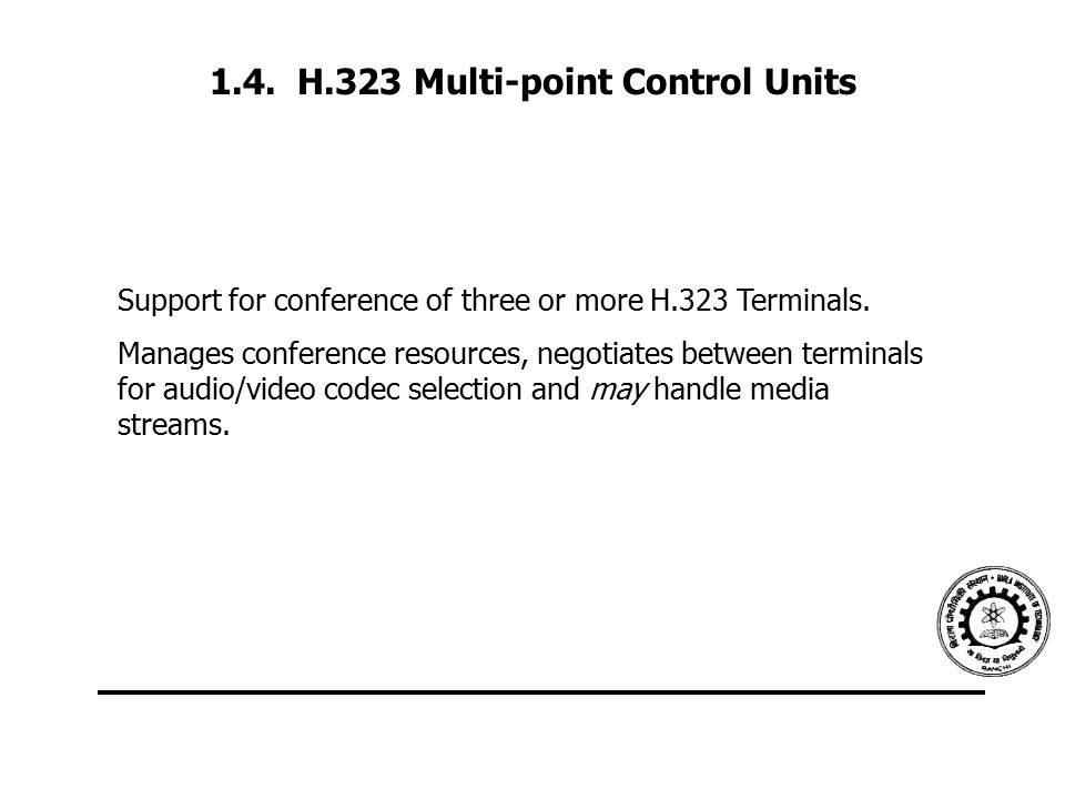 1.4. H.323 Multi-point Control Units Support for conference of three or more H.323 Terminals. Manages conference resources, negotiates between termina