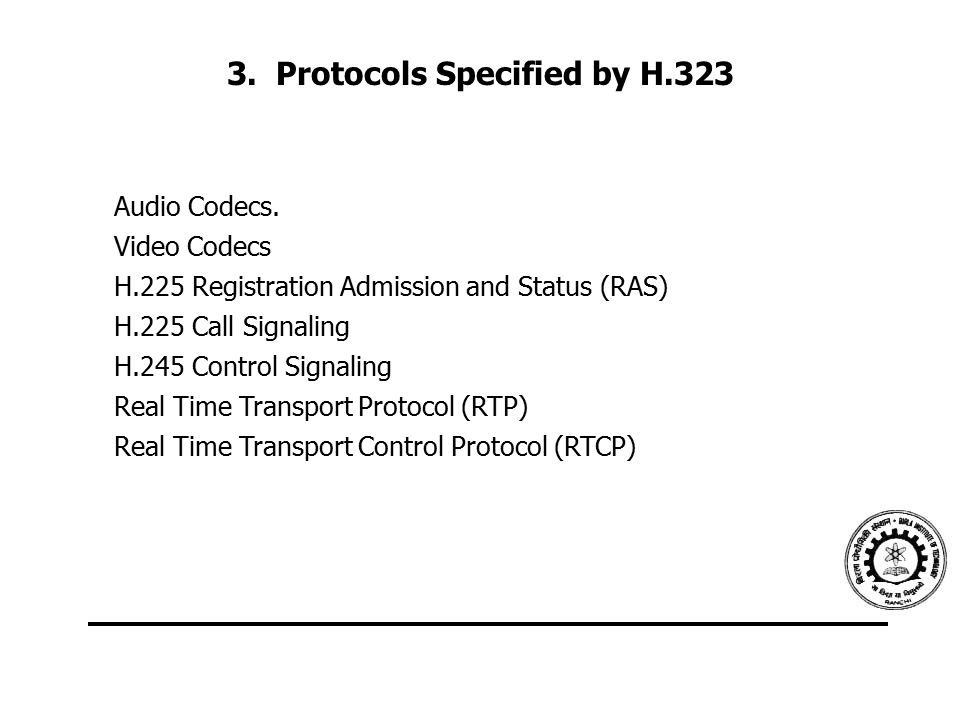 3. Protocols Specified by H.323 Audio Codecs. Video Codecs H.225 Registration Admission and Status (RAS) H.225 Call Signaling H.245 Control Signaling