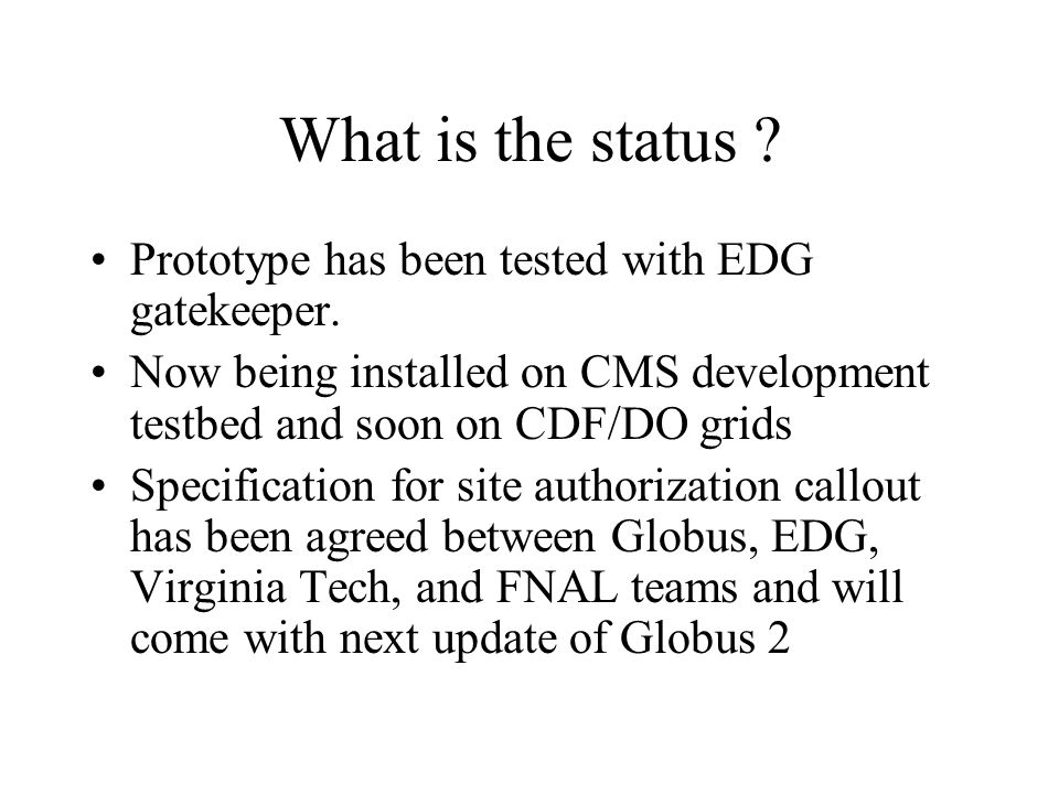 What is the status ? Prototype has been tested with EDG gatekeeper. Now being installed on CMS development testbed and soon on CDF/DO grids Specificat
