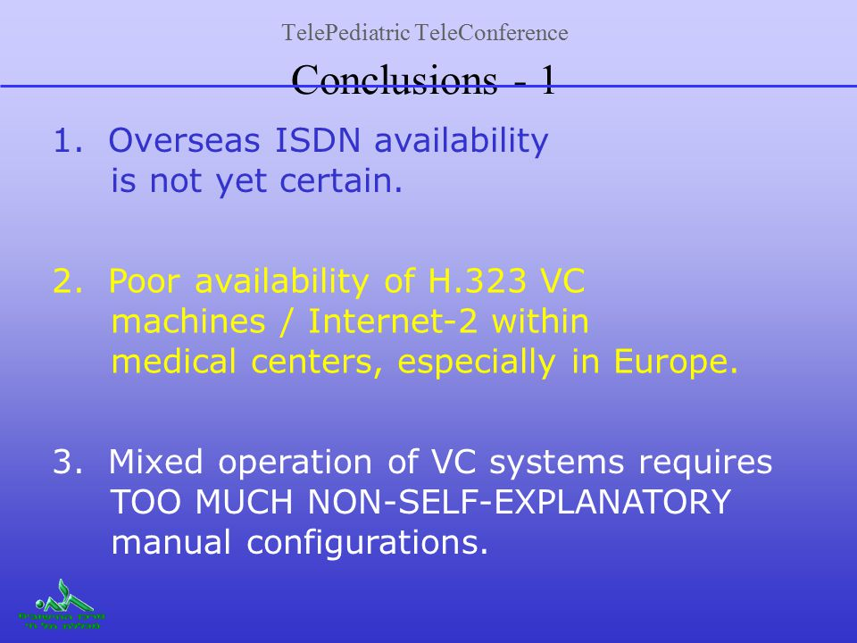 TelePediatric TeleConference Conclusions - 1 1. Overseas ISDN availability is not yet certain. 2. Poor availability of H.323 VC machines / Internet-2
