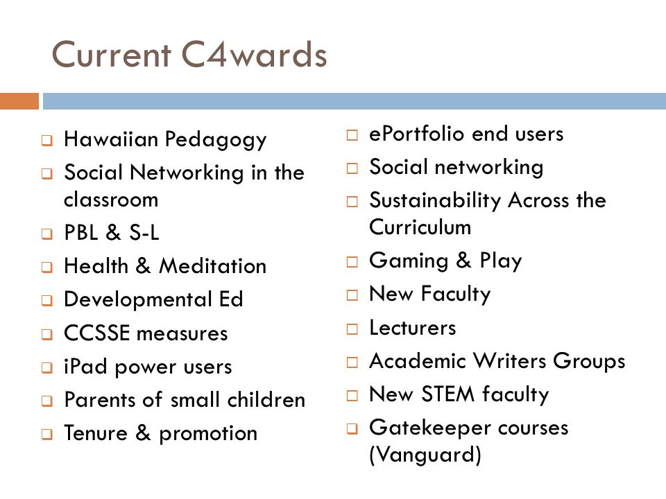 Current C4wards  Hawaiian Pedagogy  Social Networking in the classroom  PBL & S-L  Health & Meditation  Developmental Ed  CCSSE measures  iPad power users  Parents of small children  Tenure & promotion  ePortfolio end users  Social networking  Sustainability Across the Curriculum  Gaming & Play  New Faculty  Lecturers  Academic Writers Groups  New STEM faculty  Gatekeeper courses (Vanguard)