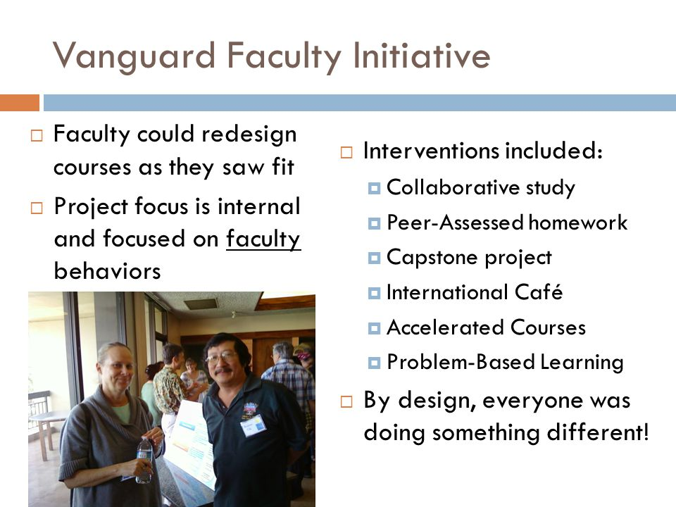 Vanguard Faculty Initiative  Faculty could redesign courses as they saw fit  Project focus is internal and focused on faculty behaviors  Interventions included:  Collaborative study  Peer-Assessed homework  Capstone project  International Café  Accelerated Courses  Problem-Based Learning  By design, everyone was doing something different!