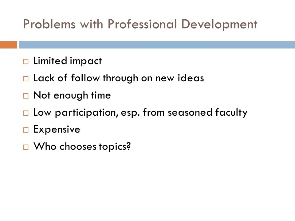 Problems with Professional Development  Limited impact  Lack of follow through on new ideas  Not enough time  Low participation, esp.