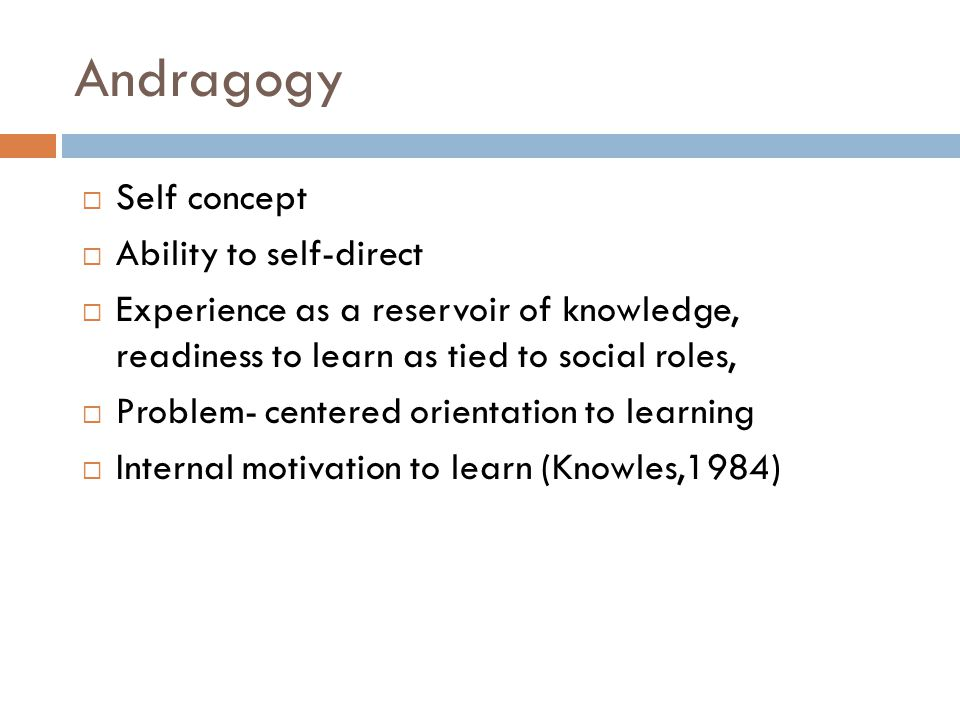 Andragogy  Self concept  Ability to self-direct  Experience as a reservoir of knowledge, readiness to learn as tied to social roles,  Problem- centered orientation to learning  Internal motivation to learn (Knowles,1984)