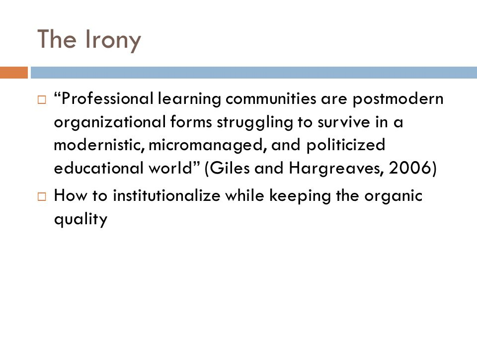The Irony  Professional learning communities are postmodern organizational forms struggling to survive in a modernistic, micromanaged, and politicized educational world (Giles and Hargreaves, 2006)  How to institutionalize while keeping the organic quality