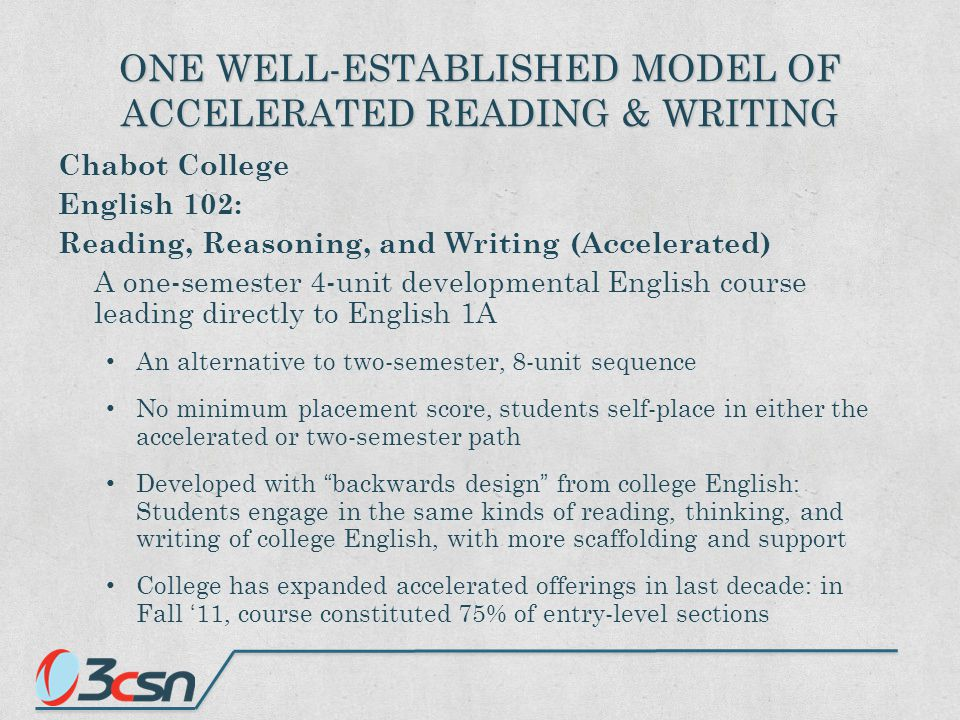 ONE WELL-ESTABLISHED MODEL OF ACCELERATED READING & WRITING Chabot College English 102: Reading, Reasoning, and Writing (Accelerated) A one-semester 4-unit developmental English course leading directly to English 1A An alternative to two-semester, 8-unit sequence No minimum placement score, students self-place in either the accelerated or two-semester path Developed with backwards design from college English: Students engage in the same kinds of reading, thinking, and writing of college English, with more scaffolding and support College has expanded accelerated offerings in last decade: in Fall '11, course constituted 75% of entry-level sections