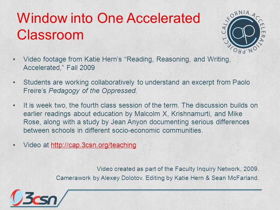 Window into One Accelerated Classroom Video footage from Katie Hern's Reading, Reasoning, and Writing, Accelerated, Fall 2009 Students are working collaboratively to understand an excerpt from Paolo Freire's Pedagogy of the Oppressed.