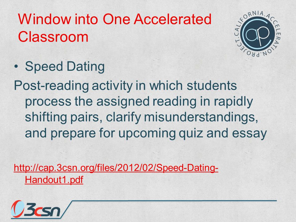 Window into One Accelerated Classroom Speed Dating Post-reading activity in which students process the assigned reading in rapidly shifting pairs, clarify misunderstandings, and prepare for upcoming quiz and essay http://cap.3csn.org/files/2012/02/Speed-Dating- Handout1.pdf