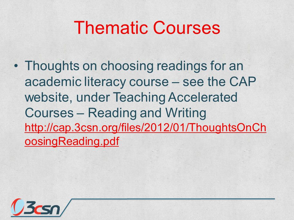 Thematic Courses Thoughts on choosing readings for an academic literacy course – see the CAP website, under Teaching Accelerated Courses – Reading and Writing http://cap.3csn.org/files/2012/01/ThoughtsOnCh oosingReading.pdf http://cap.3csn.org/files/2012/01/ThoughtsOnCh oosingReading.pdf