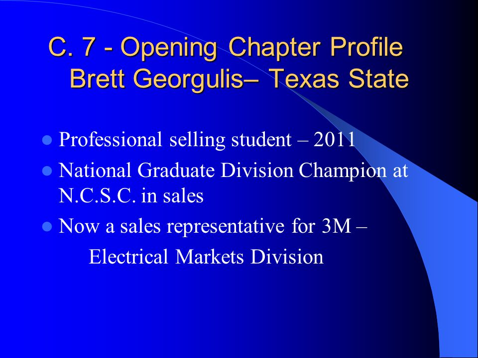 C. 7 - Opening Chapter Profile Brett Georgulis– Texas State Professional selling student – 2011 National Graduate Division Champion at N.C.S.C. in sal