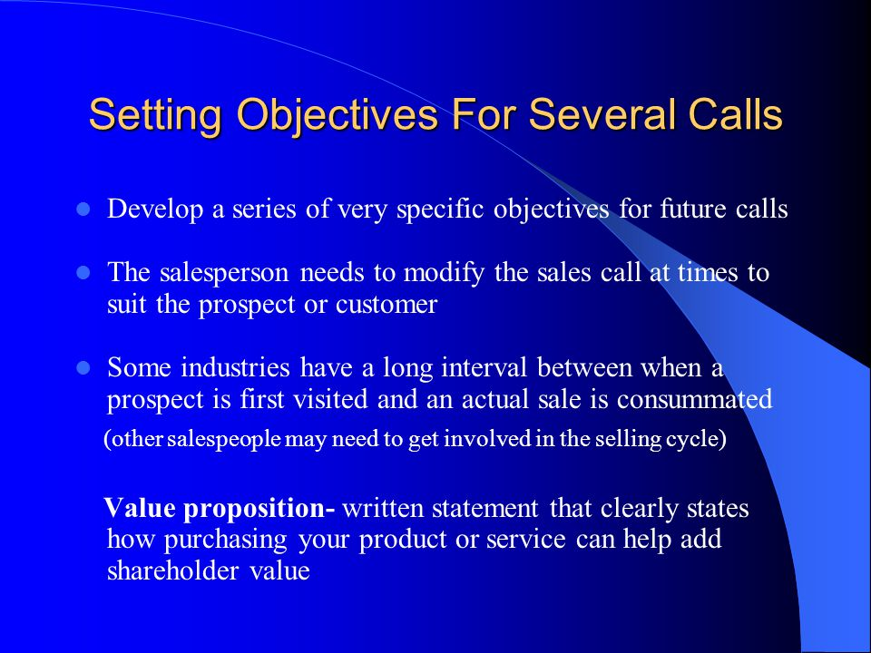 Setting Objectives For Several Calls Develop a series of very specific objectives for future calls The salesperson needs to modify the sales call at t