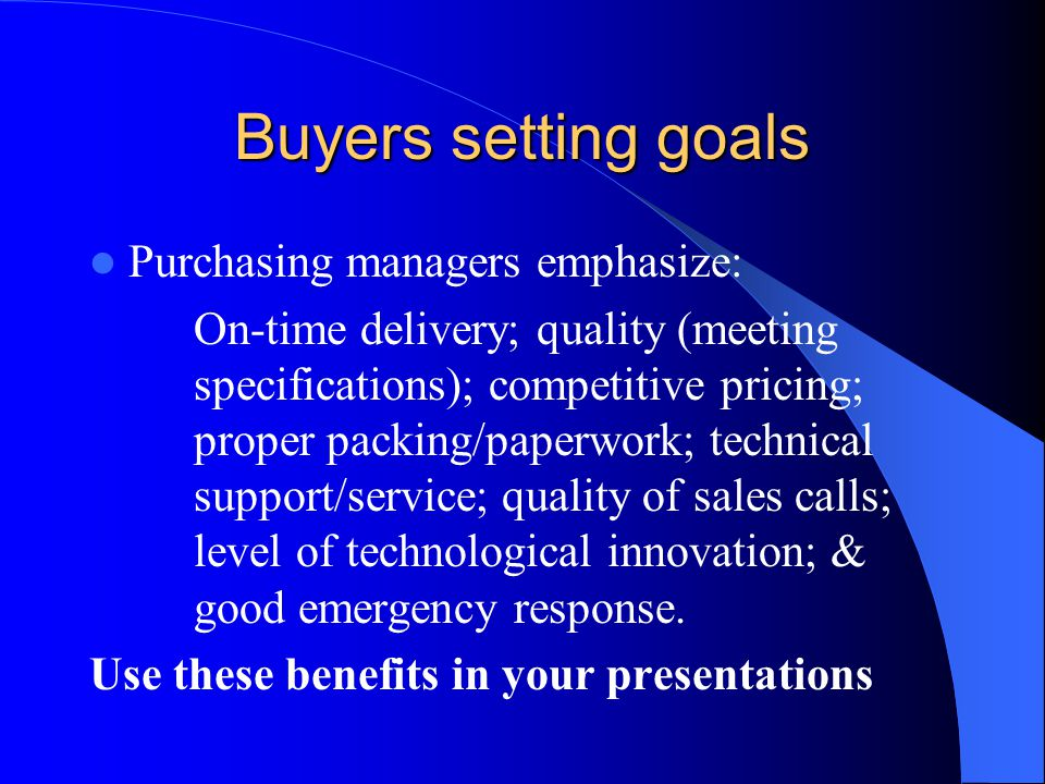 Buyers setting goals Purchasing managers emphasize: On-time delivery; quality (meeting specifications); competitive pricing; proper packing/paperwork;