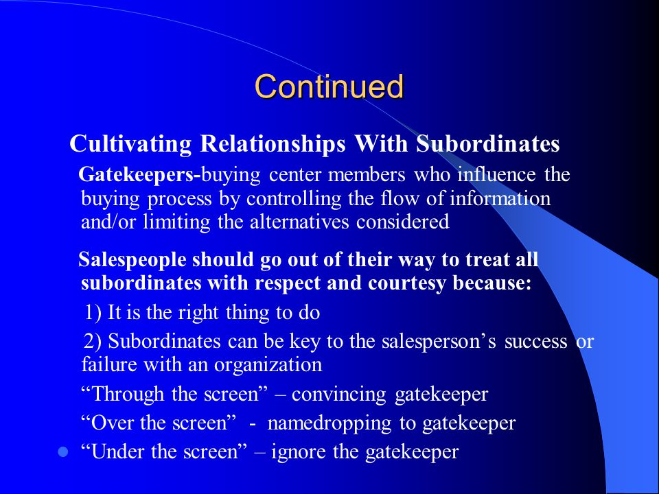 Continued Cultivating Relationships With Subordinates Gatekeepers-buying center members who influence the buying process by controlling the flow of in