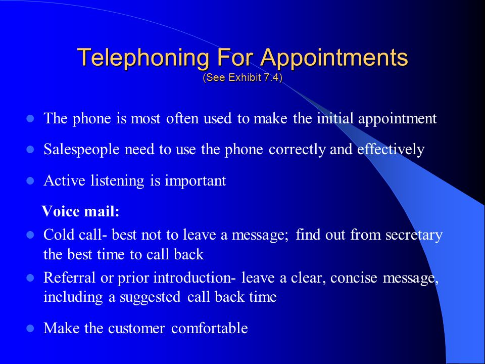 Telephoning For Appointments (See Exhibit 7.4) The phone is most often used to make the initial appointment Salespeople need to use the phone correctl