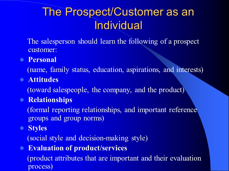 The Prospect/Customer as an Individual The salesperson should learn the following of a prospect customer: Personal (name, family status, education, as