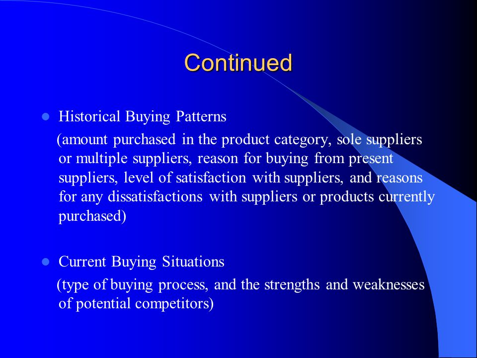 Continued People Involved in the Purchase Decision -how they fit into the formal and informal organizational structure -their roles in this decision -who is most influential -any influential adversaries -current problems the organization faces -stage in the buying process Policies and the Procedures (about salespeople, sales visits, and purchasing and contracts)