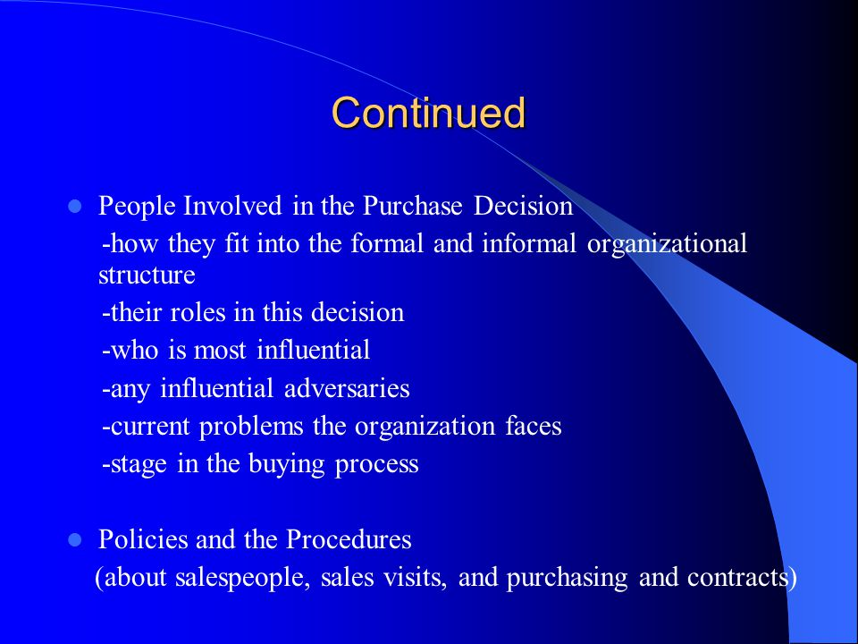 Continued Cultivating Relationships With Subordinates Gatekeepers-buying center members who influence the buying process by controlling the flow of information and/or limiting the alternatives considered Salespeople should go out of their way to treat all subordinates with respect and courtesy because: 1) It is the right thing to do 2) Subordinates can be key to the salesperson's success or failure with an organization Through the screen – convincing gatekeeper Over the screen - namedropping to gatekeeper Under the screen – ignore the gatekeeper