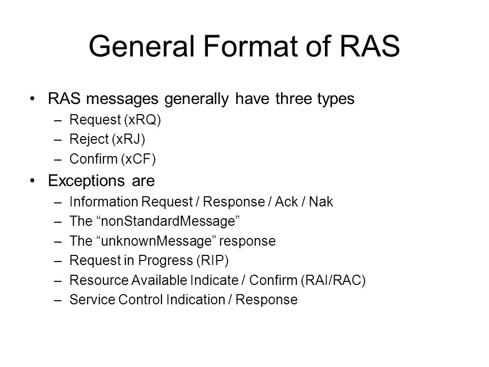 General Format of RAS RAS messages generally have three types –Request (xRQ) –Reject (xRJ) –Confirm (xCF) Exceptions are –Information Request / Respon