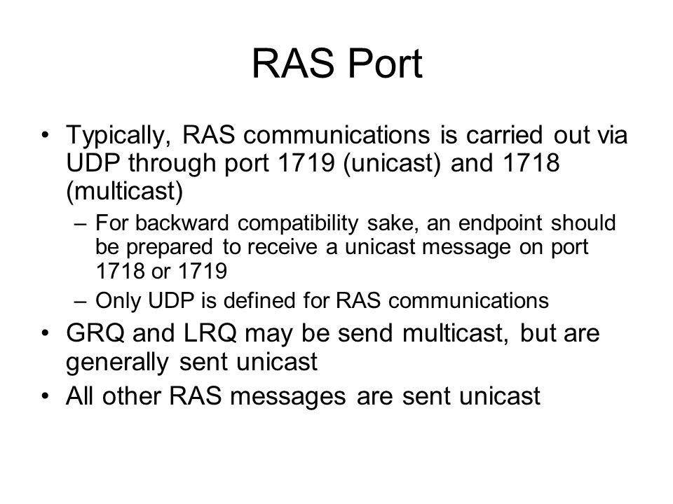 RAS Port Typically, RAS communications is carried out via UDP through port 1719 (unicast) and 1718 (multicast) –For backward compatibility sake, an en