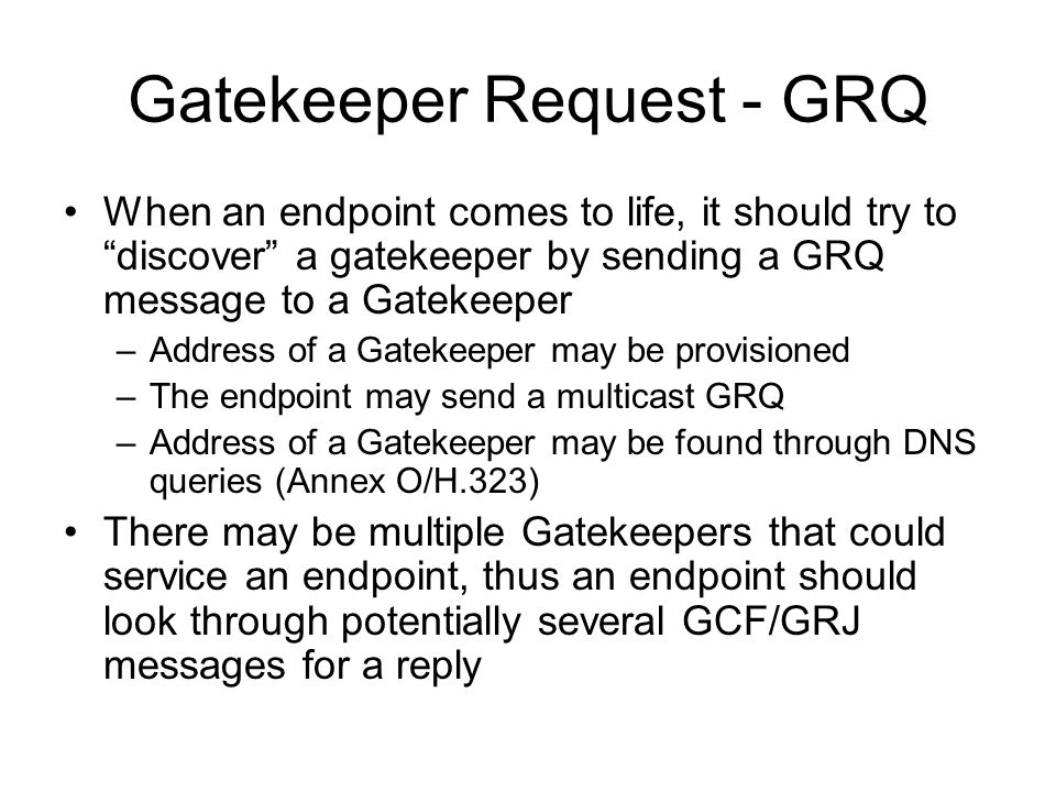 "Gatekeeper Request - GRQ When an endpoint comes to life, it should try to ""discover"" a gatekeeper by sending a GRQ message to a Gatekeeper –Address of"