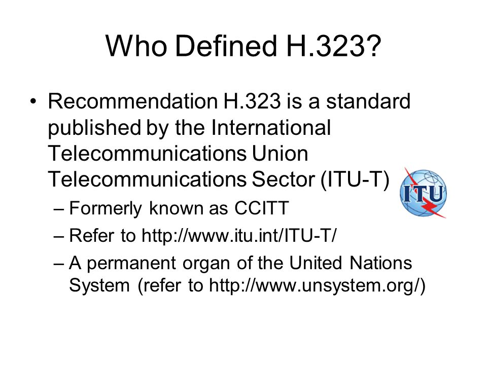 Who Defined H.323? Recommendation H.323 is a standard published by the International Telecommunications Union Telecommunications Sector (ITU-T) –Forme