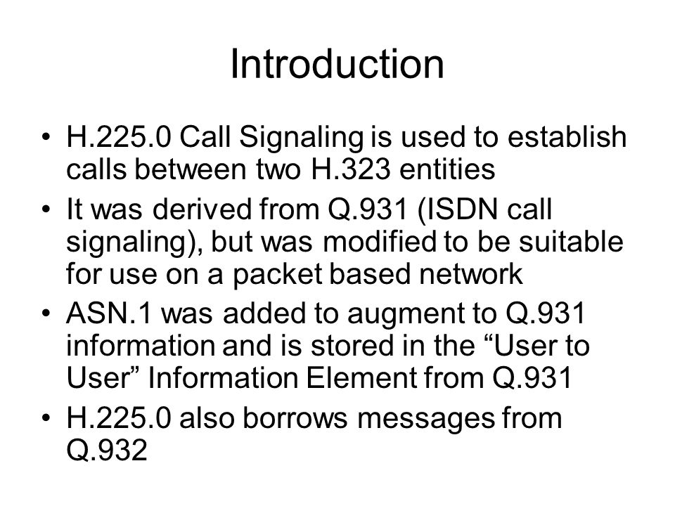Introduction H.225.0 Call Signaling is used to establish calls between two H.323 entities It was derived from Q.931 (ISDN call signaling), but was mod