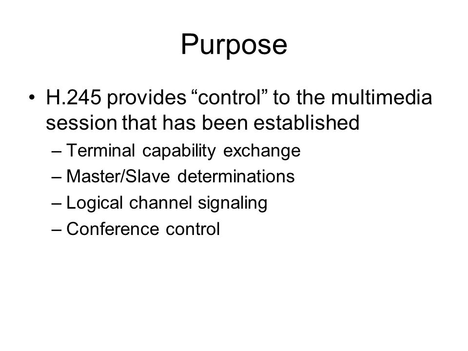 "Purpose H.245 provides ""control"" to the multimedia session that has been established –Terminal capability exchange –Master/Slave determinations –Logic"
