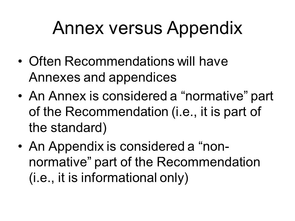 "Annex versus Appendix Often Recommendations will have Annexes and appendices An Annex is considered a ""normative"" part of the Recommendation (i.e., it"