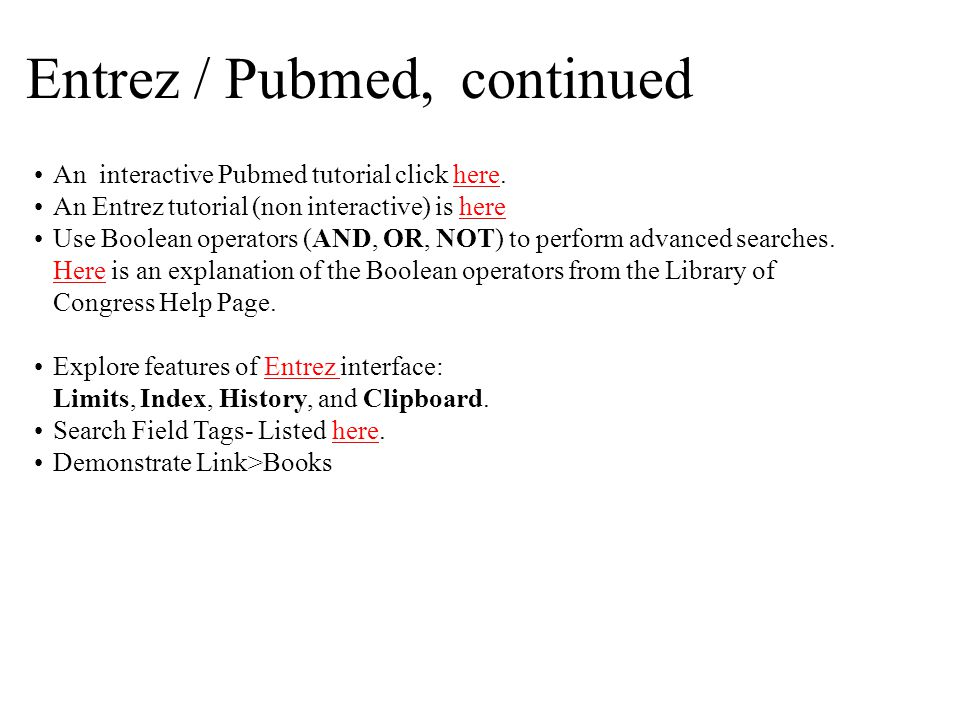 Entrez / Pubmed, continued An interactive Pubmed tutorial click here.here An Entrez tutorial (non interactive) is herehere Use Boolean operators (AND, OR, NOT) to perform advanced searches.