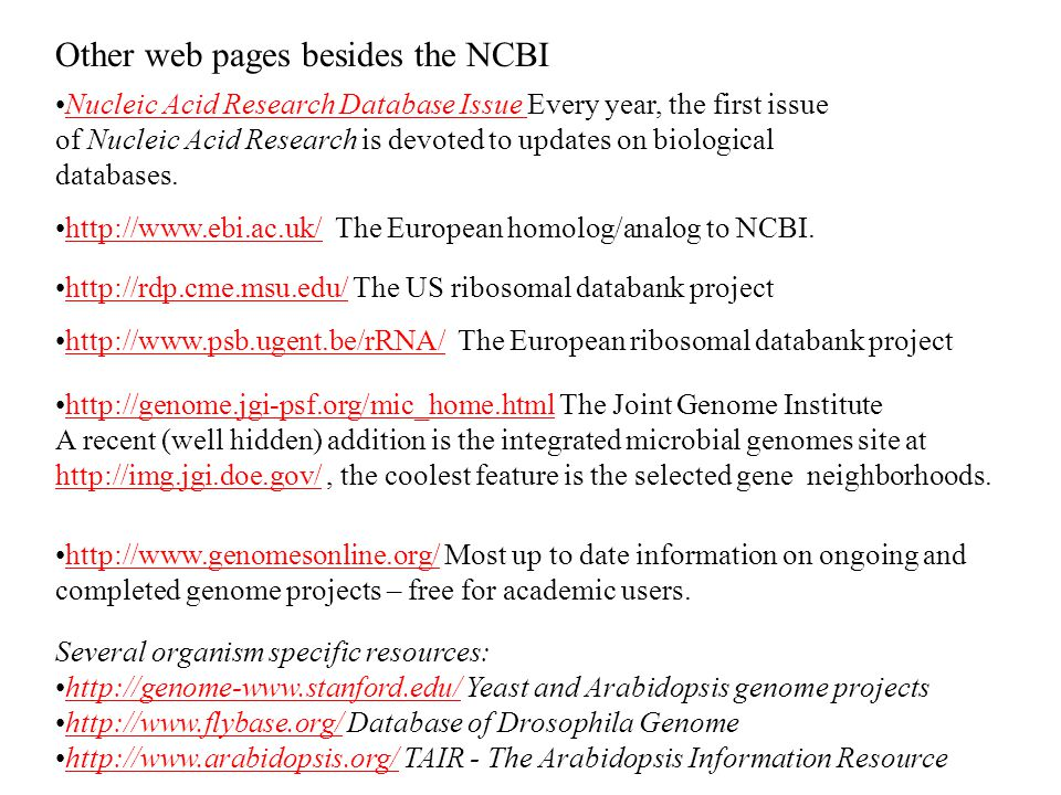 Other web pages besides the NCBI Nucleic Acid Research Database Issue Every year, the first issue of Nucleic Acid Research is devoted to updates on biological databases.Nucleic Acid Research Database Issue   The European homolog/analog to NCBI.    The US ribosomal databank projecthttp://rdp.cme.msu.edu/ Several organism specific resources:   Yeast and Arabidopsis genome projectshttp://genome-    Database of Drosophila Genomehttp://    TAIR - The Arabidopsis Information Resourcehttp://    The European ribosomal databank projecthttp://    The Joint Genome Institutehttp://genome.jgi-psf.org/mic_home.html A recent (well hidden) addition is the integrated microbial genomes site at   the coolest feature is the selected gene neighborhoods.