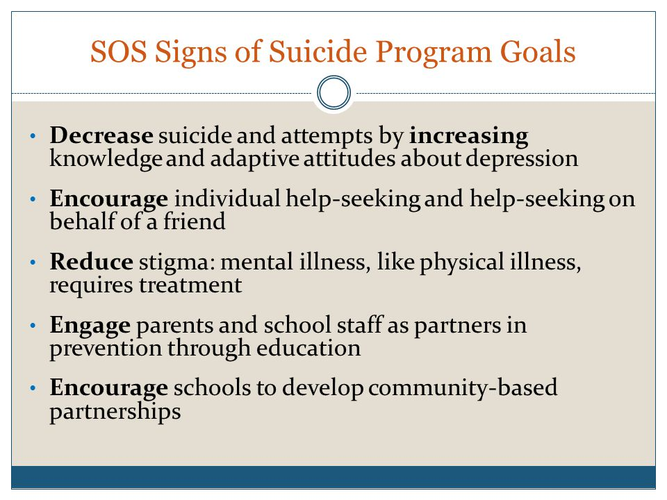SOS Signs of Suicide Program Goals Decrease suicide and attempts by increasing knowledge and adaptive attitudes about depression Encourage individual help-seeking and help-seeking on behalf of a friend Reduce stigma: mental illness, like physical illness, requires treatment Engage parents and school staff as partners in prevention through education Encourage schools to develop community-based partnerships