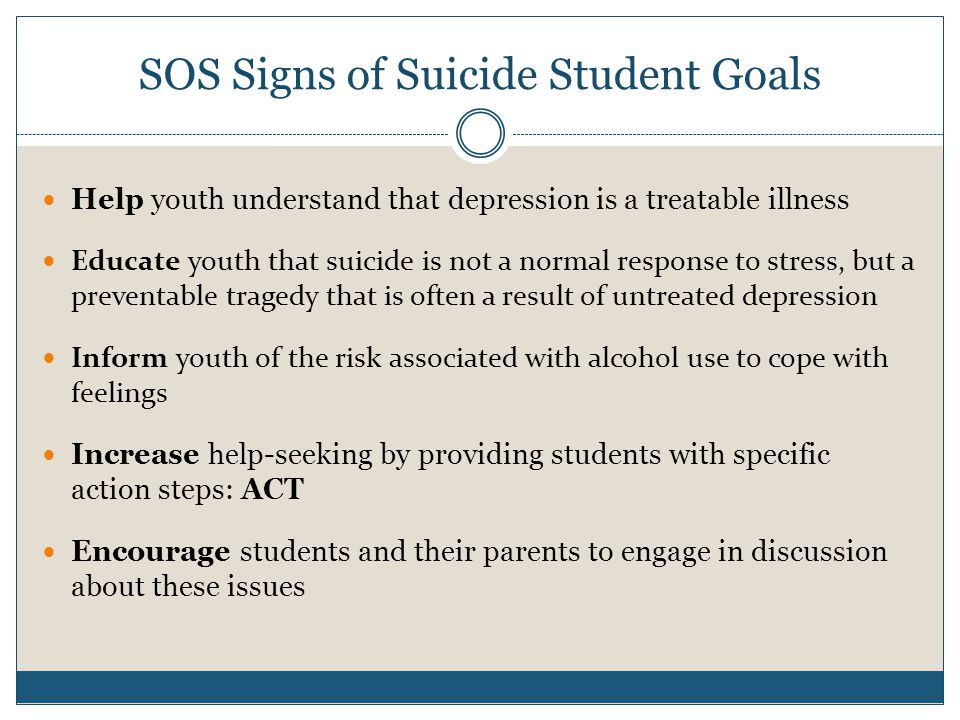 SOS Signs of Suicide Student Goals Help youth understand that depression is a treatable illness Educate youth that suicide is not a normal response to stress, but a preventable tragedy that is often a result of untreated depression Inform youth of the risk associated with alcohol use to cope with feelings Increase help-seeking by providing students with specific action steps: ACT Encourage students and their parents to engage in discussion about these issues