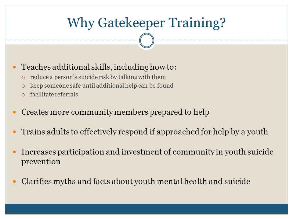 Why Gatekeeper Training? Teaches additional skills, including how to:  reduce a person's suicide risk by talking with them  keep someone safe until