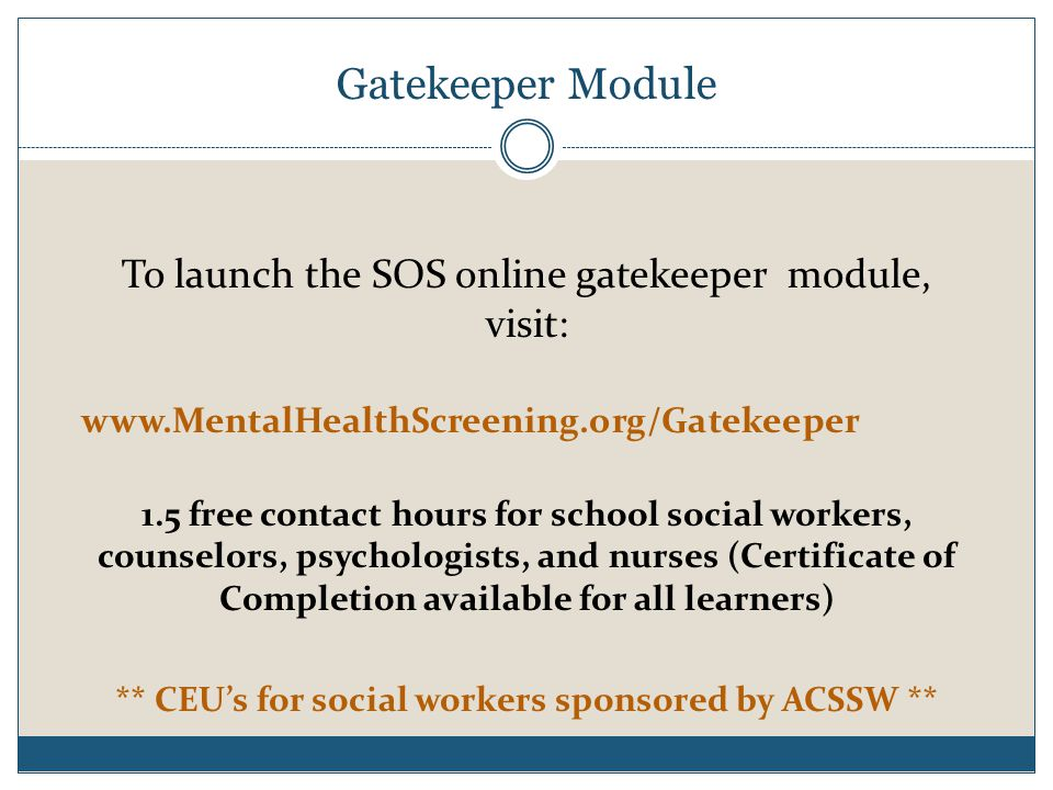 To launch the SOS online gatekeeper module, visit: www.MentalHealthScreening.org/Gatekeeper 1.5 free contact hours for school social workers, counselors, psychologists, and nurses (Certificate of Completion available for all learners) ** CEU's for social workers sponsored by ACSSW ** Gatekeeper Module