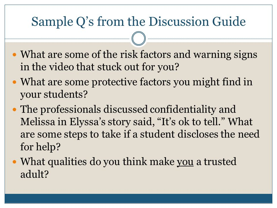 Sample Q's from the Discussion Guide What are some of the risk factors and warning signs in the video that stuck out for you.