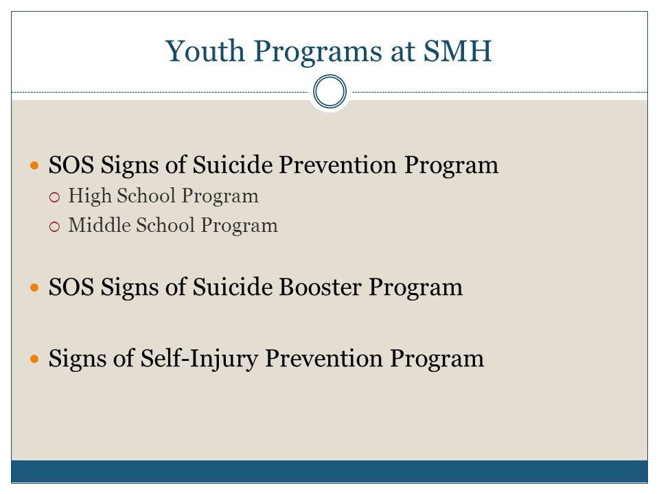Youth Programs at SMH SOS Signs of Suicide Prevention Program  High School Program  Middle School Program SOS Signs of Suicide Booster Program Signs of Self-Injury Prevention Program