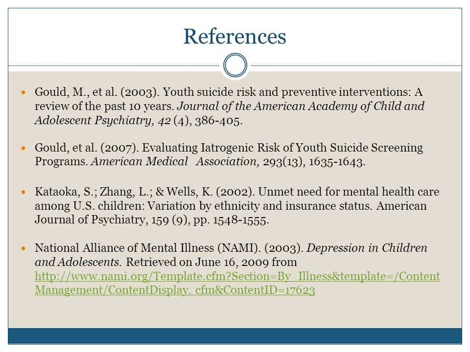 References Gould, M., et al. (2003). Youth suicide risk and preventive interventions: A review of the past 10 years. Journal of the American Academy o
