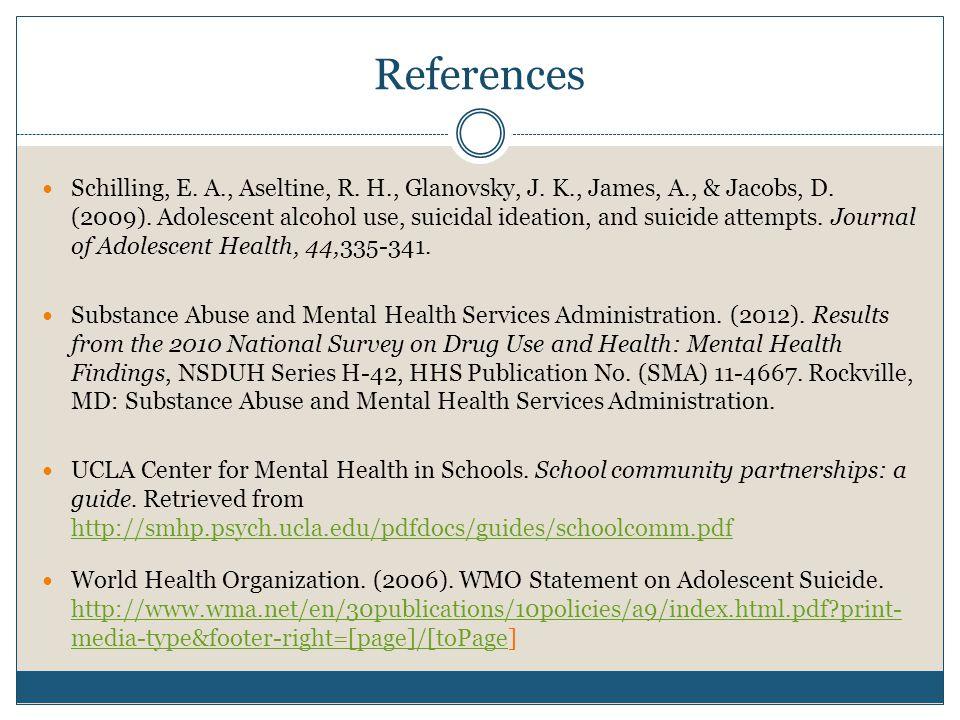 References Schilling, E. A., Aseltine, R. H., Glanovsky, J. K., James, A., & Jacobs, D. (2009). Adolescent alcohol use, suicidal ideation, and suicide