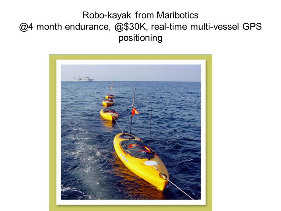 Robo-kayak from Maribotics @4 month endurance, @$30K, real-time multi-vessel GPS positioning