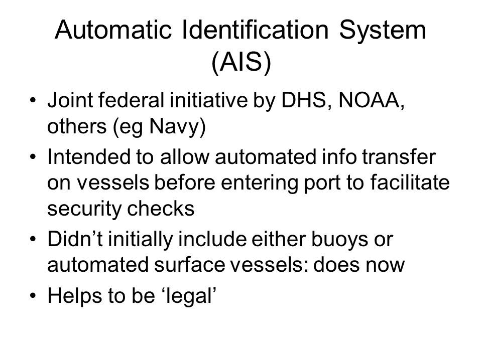 Automatic Identification System (AIS) Joint federal initiative by DHS, NOAA, others (eg Navy) Intended to allow automated info transfer on vessels before entering port to facilitate security checks Didn't initially include either buoys or automated surface vessels: does now Helps to be 'legal'