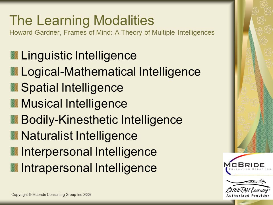 The Learning Modalities Howard Gardner, Frames of Mind: A Theory of Multiple Intelligences Linguistic Intelligence Logical-Mathematical Intelligence Spatial Intelligence Musical Intelligence Bodily-Kinesthetic Intelligence Naturalist Intelligence Interpersonal Intelligence Intrapersonal Intelligence Copyright ® Mcbride Consulting Group Inc 2006