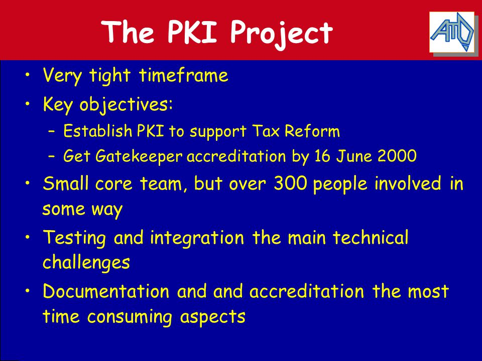 The PKI Project Very tight timeframe Key objectives: –Establish PKI to support Tax Reform –Get Gatekeeper accreditation by 16 June 2000 Small core tea