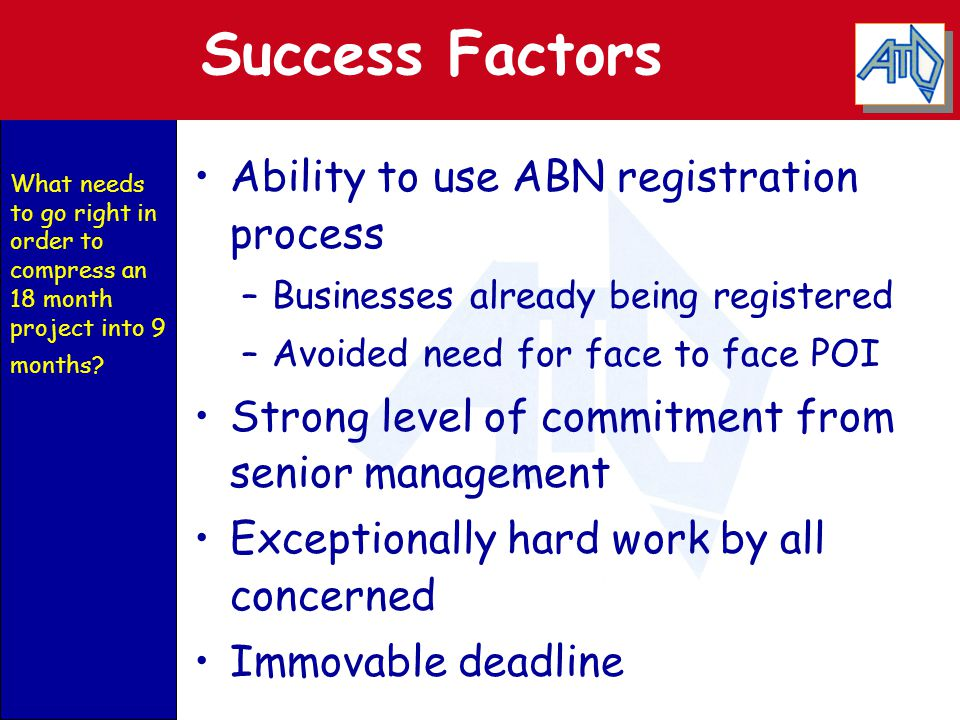 Success Factors Ability to use ABN registration process –Businesses already being registered –Avoided need for face to face POI Strong level of commit