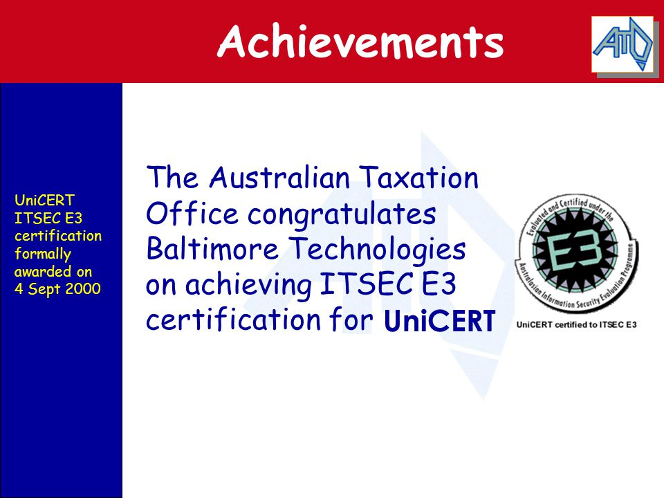 Achievements UniCERT UniCERT ITSEC E3 certification formally awarded on 4 Sept 2000 The Australian Taxation Office congratulates Baltimore Technologie
