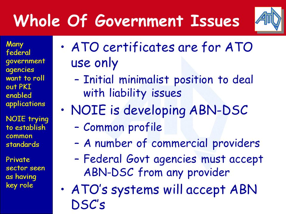Whole Of Government Issues ATO certificates are for ATO use only –Initial minimalist position to deal with liability issues NOIE is developing ABN-DSC –Common profile –A number of commercial providers –Federal Govt agencies must accept ABN-DSC from any provider ATO's systems will accept ABN DSC's Many federal government agencies want to roll out PKI enabled applications NOIE trying to establish common standards Private sector seen as having key role