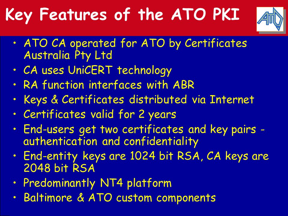 Key Features of the ATO PKI ATO CA operated for ATO by Certificates Australia Pty Ltd CA uses UniCERT technology RA function interfaces with ABR Keys