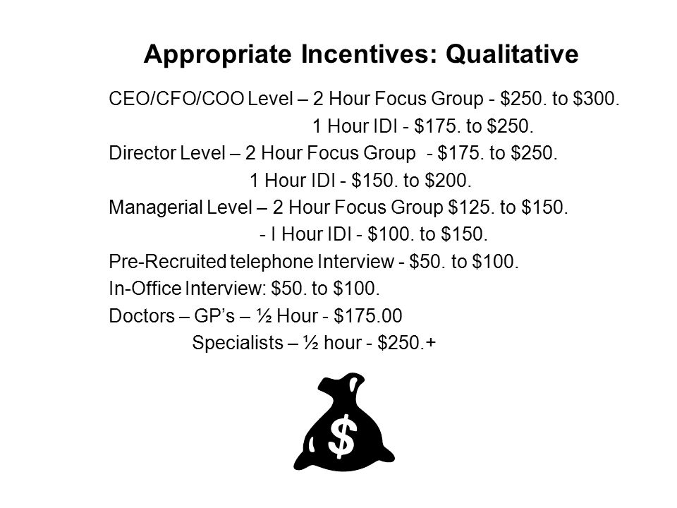 Appropriate Incentives: Qualitative CEO/CFO/COO Level – 2 Hour Focus Group - $250. to $300. 1 Hour IDI - $175. to $250. Director Level – 2 Hour Focus