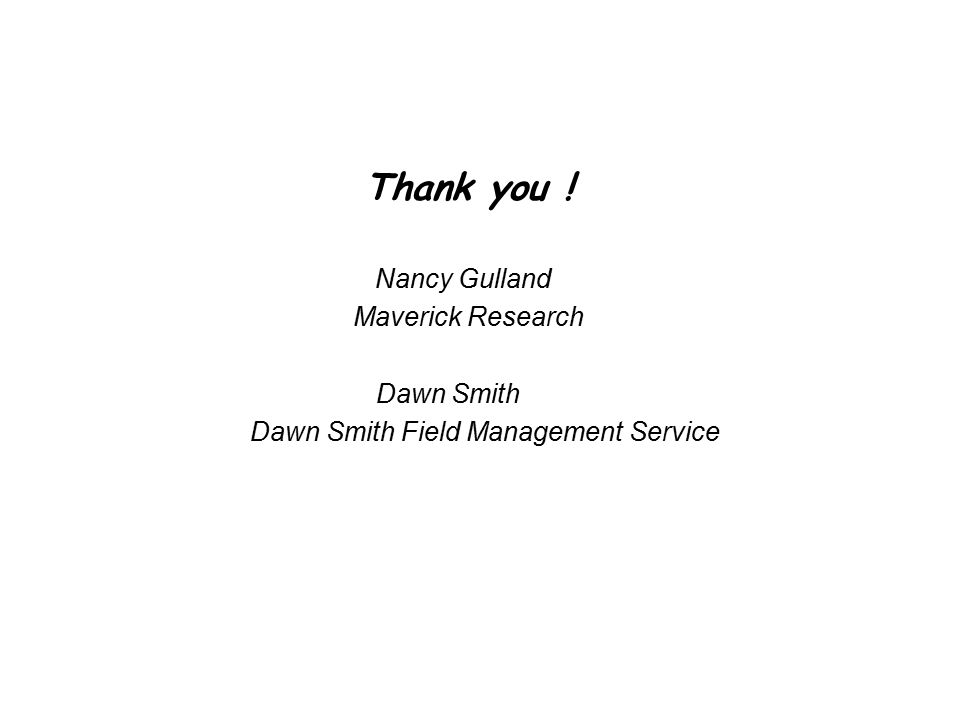 Thank you ! Nancy Gulland Maverick Research Dawn Smith Dawn Smith Field Management Service
