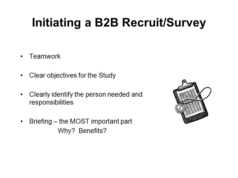 Initiating a B2B Recruit/Survey Teamwork Clear objectives for the Study Clearly identify the person needed and responsibilities Briefing – the MOST im