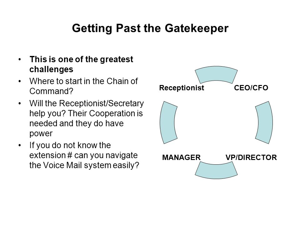 Getting Past the Gatekeeper This is one of the greatest challenges Where to start in the Chain of Command? Will the Receptionist/Secretary help you? T